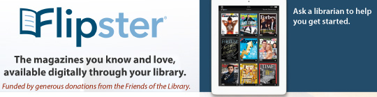 Flipster. The magazines you know and love, available through your library. Ask a librarian to help you get started.