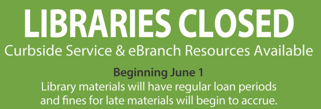 LIBRARIES CLOSED Curbside Service & eBranch Resources Available Beginning June 1 Library materials will have regular loan periods  and fines for late materials will begin to accrue.